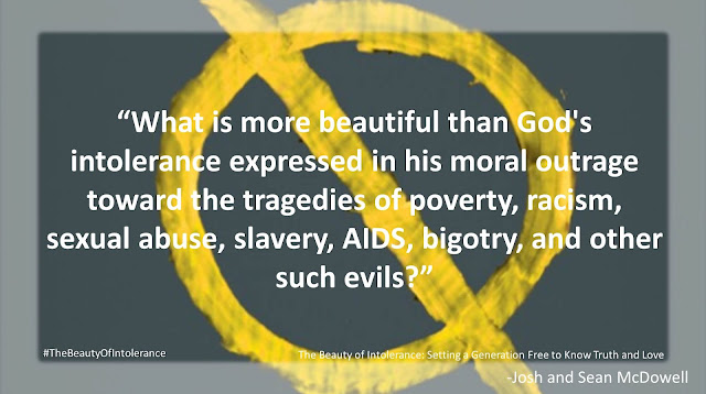 "Quote from ""The Beauty of Intolerance: Setting A Generation Free to Know Truth and Love"" by Josh McDowell and Sean McDowell: ""What is more beautiful that God's intolerance expressed in his moral outrage toward the tragedies of poverty, racism, sexual abuse, slavery, AIDS, bigotry, and other such evils?"" #TheBeautyofIntolerance #Culture #Truth #Love #Politics #Christianity #Bible"