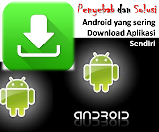 Penyebab dan Solusi Android yang sering Download Aplikasi Sendiri