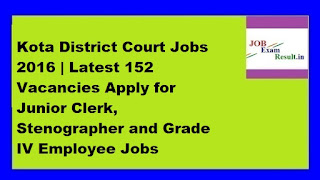 Kota District Court Jobs 2016 | Latest 152 Vacancies Apply for Junior Clerk, Stenographer and Grade IV Employee Jobs