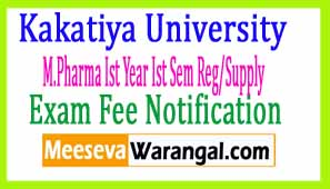 Kakatiya University M.Pharma Ist Year Ist Sem Reg/Supply 2017 Exam Fee Notification
