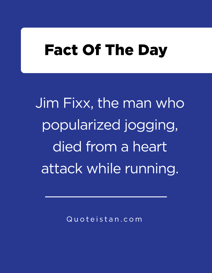 Jim Fixx, the man who popularized jogging, died from a heart attack while running.