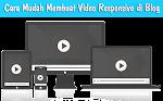 Cara Mudah Membuat Video Di Blog Responsive