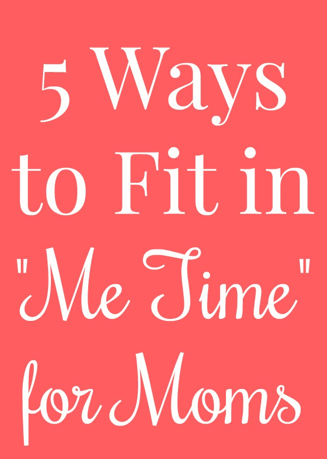 "5 Ways to Fit in ""Me Time"" for Moms"