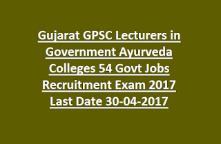 Gujarat GPSC Lecturers in Government Ayurveda Colleges 54 Govt Jobs Recruitment Exam 2017 Last Date 30-04-2017