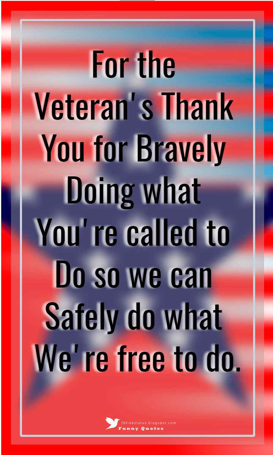 For the veteran's thank you for bravely doing what you're called to do so we can safely do what we're free to do.