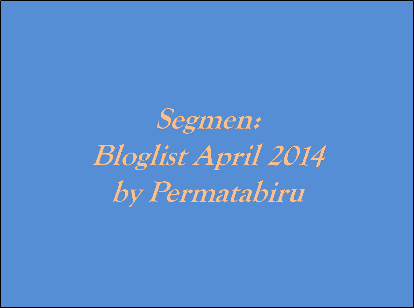 Segmen : Bloglist April 2014 By PERMATABIRU