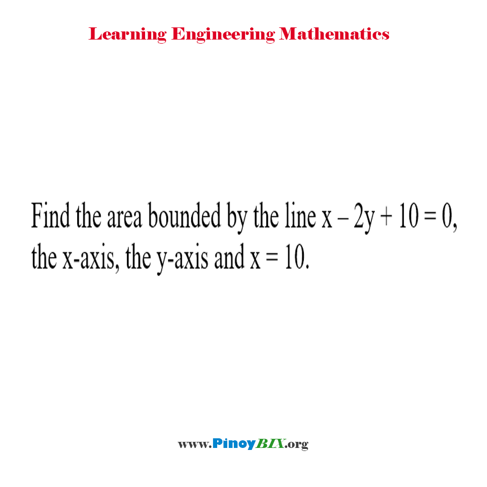Find the area bounded by the line x – 2y + 10 = 0, the x-axis, the y-axis and x = 10.