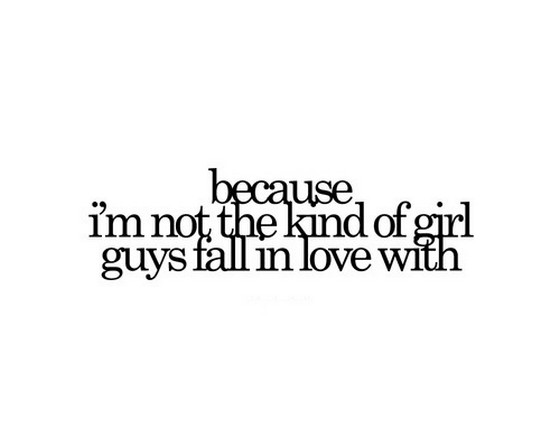 Because i am not the kind of girl guys fall in love with