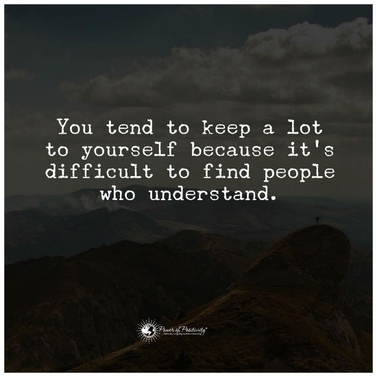 You Tend To Keep A Lot To Yourself Because Its Difficult To Find