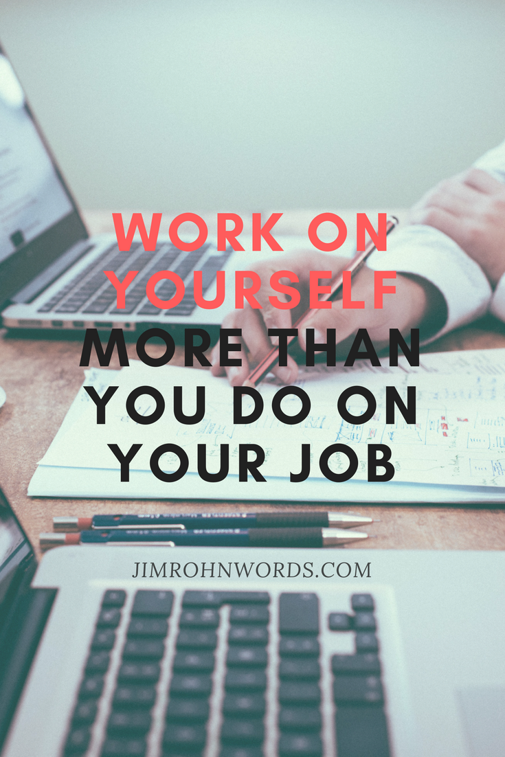 Work on yourself more than you do on your job. Jim Rohn Words