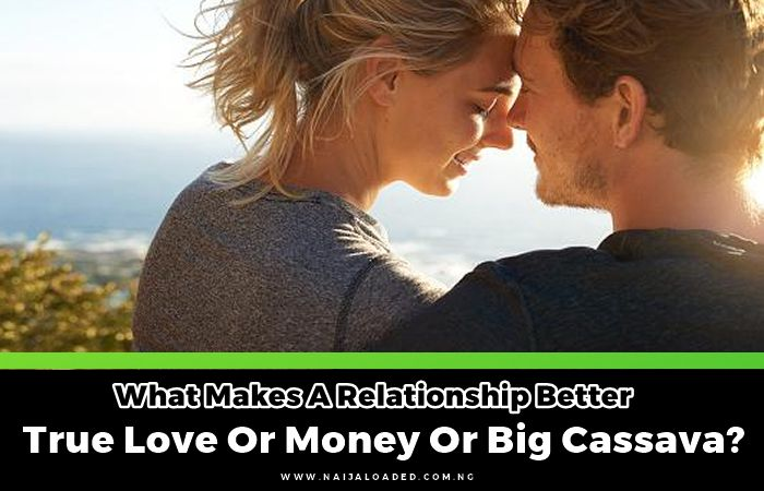 Guys Let's Talk!! What Makes A Relationship Better – True Love Or Money Or Big Cassava?