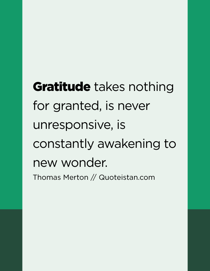 Gratitude takes nothing for granted, is never unresponsive, is constantly awakening to new wonder.