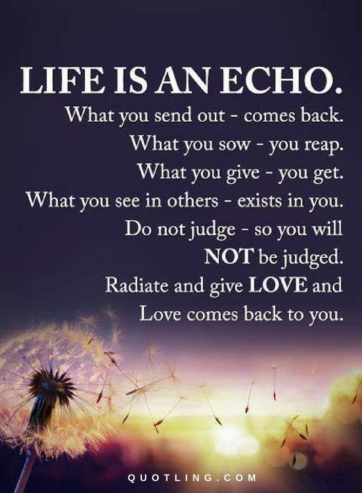 Life Is An Echo What You Send Out Comes Back What You Sow