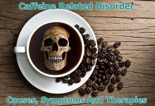 Caffeine Related Disorders Causes, Symptoms And Treatment