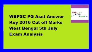 WBPSC PG Asst Answer Key 2016 Cut off Marks West Bengal 5th July Exam Analysis