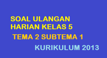 Soal Ulangan Harian Tema 2 Subtema 1 Kelas 5 Kurikulum 2013 Revisi