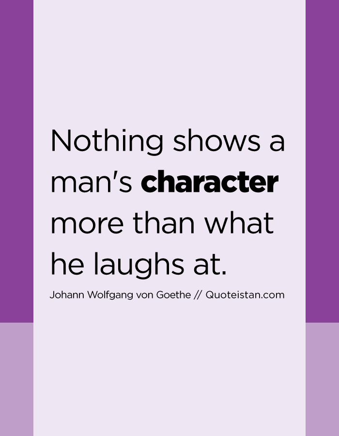 Nothing shows a man's character more than what he laughs at.