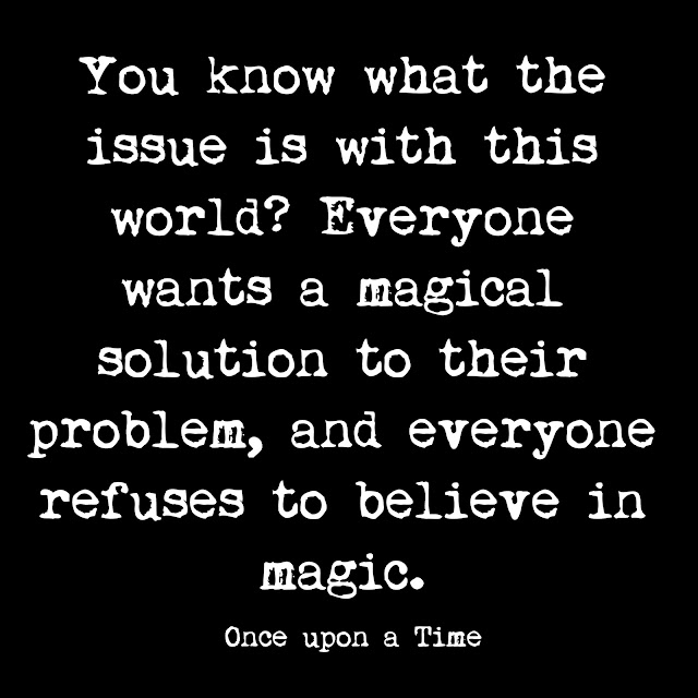 You know what the issue is with this world? Everyone wants a magical solution to their problem, and everyone refuses to believe in magic. - Once Upon A Time