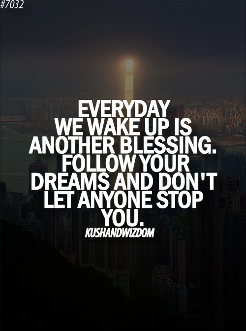 Everyday We Wake Up Is Another Blessing Follow Your Dreams And Don