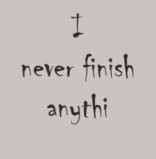 I never finish anyth