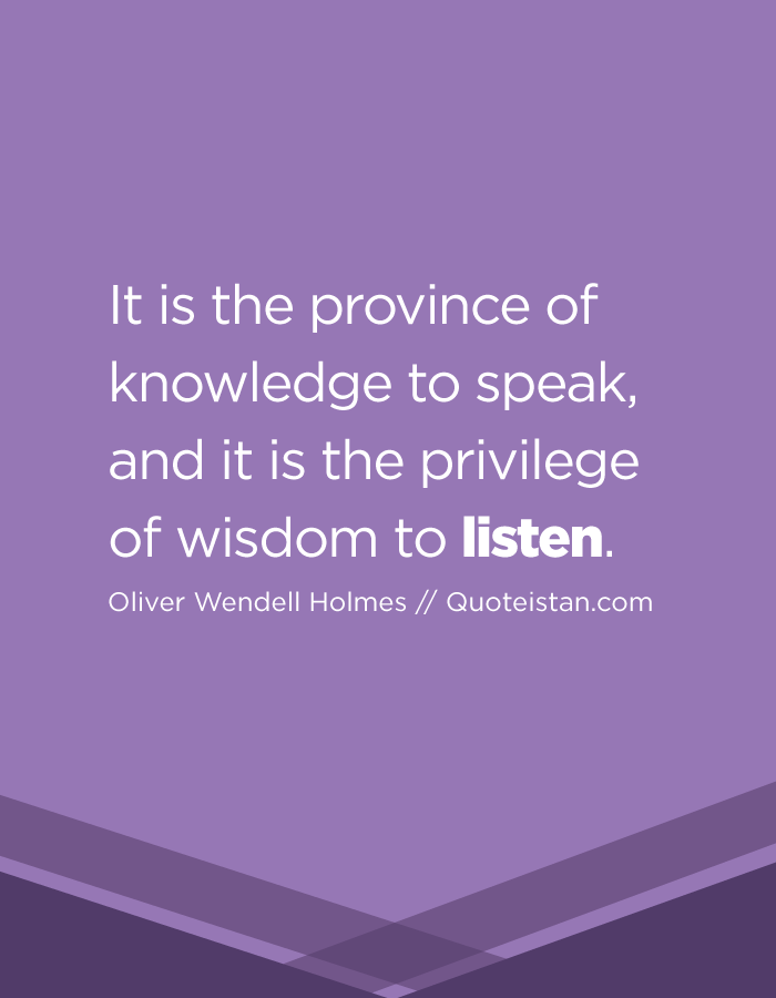 It is the province of knowledge to speak, and it is the privilege of wisdom to listen.
