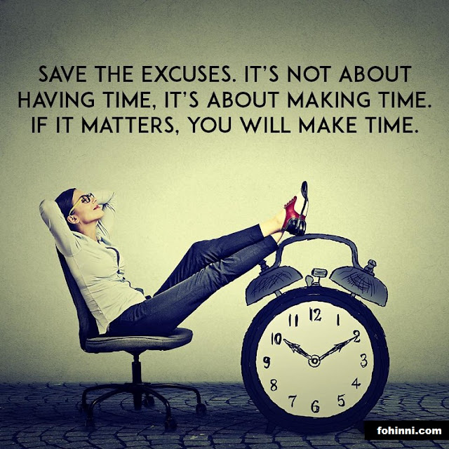 SAVE THE EXCUSES. IT'S NOT ABOUT HAVING TIME, IT'S ABOUT MAKING TIME. IF IT MATTERS, YOU WILL MAKE TIME.