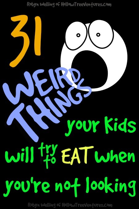 funny list of 31 weird things kids will try to eat, by Robyn Welling @RobynHTV
