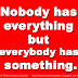 Nobody has everything but everybody has something.