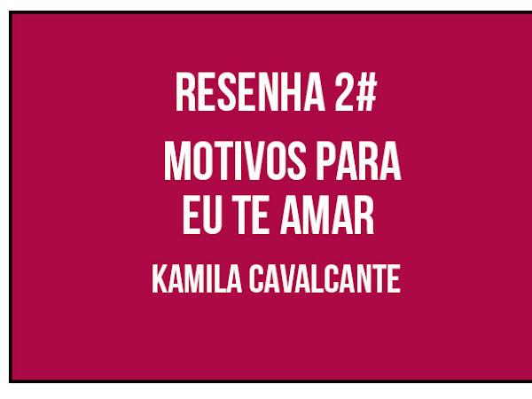 {RESENHA} Motivos para eu te amar - Kamila Cavalcante 2#