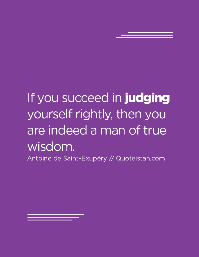 If you succeed in judging yourself rightly, then you are indeed a man of true wisdom.