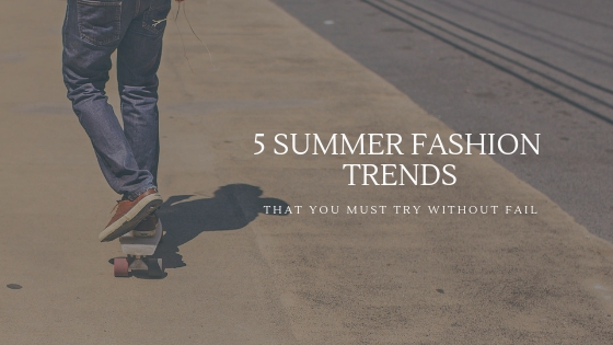 5 Summer Fashion Trends that you Must Try Without Fail