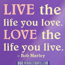 short inspirational quotes about love: live the life you love. love the life you live.