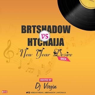 #MIXTAPE: BRTshadow VS HTCnaija – New Year Desire Mix (By: DJ Virgin))