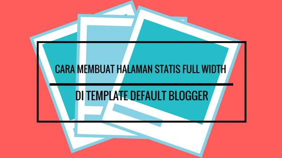 Cara Membuat Halaman Statis Full Width  Di Template Default Blogger