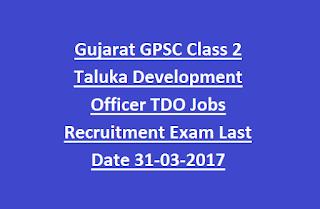 Gujarat GPSC Class 2 Taluka Development Officer TDO Jobs Recruitment Exam Last Date 31-03-2017