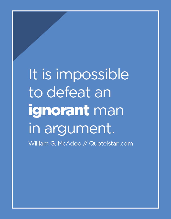 It is impossible to defeat an ignorant man in argument.