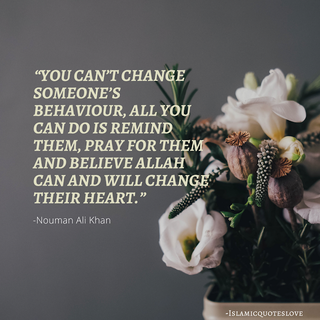 """""""You can't change someone's behaviour,  All you can do is remind them, Pray for them and believe Allah can change their Heart.""""  -Nouman Ali khan"""