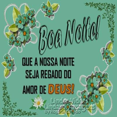 Boa Noite! QUE A NOSSA NOITE SEJA REGADO DO AMOR DE DEUS!