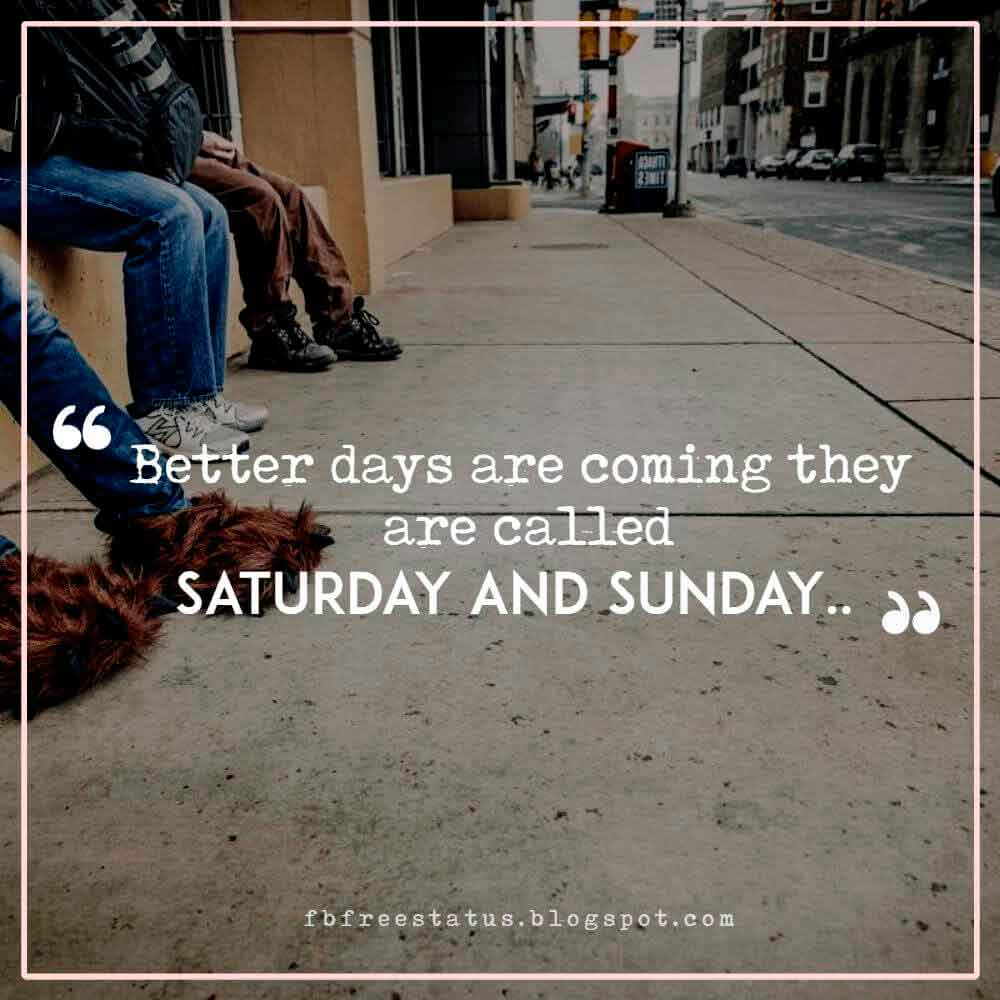 Better days are coming they are called Saturday and Sunday..