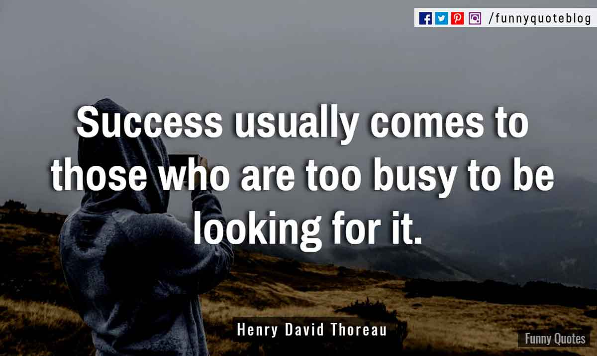 """Success usually comes to those who are too busy to be looking for it."" ― Henry David Thoreau Quote"