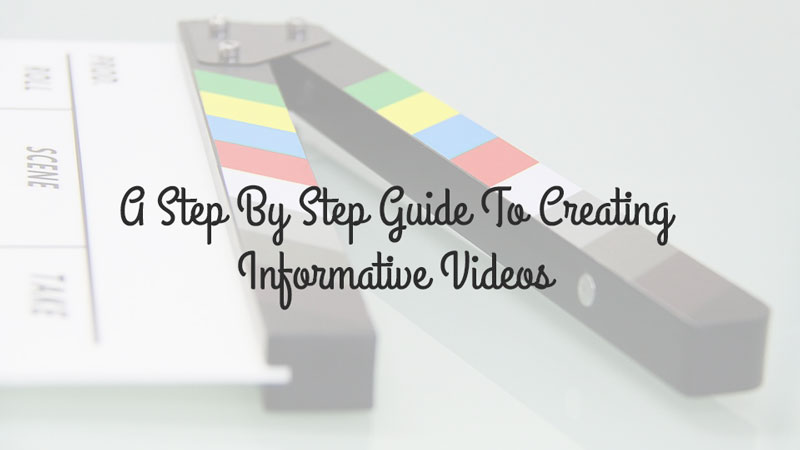 A Step By Step Guide To Creating Informative Videos