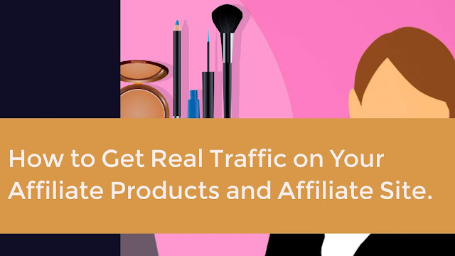 How to Get Real Traffic on Your Affiliate Products and Affiliate Site.