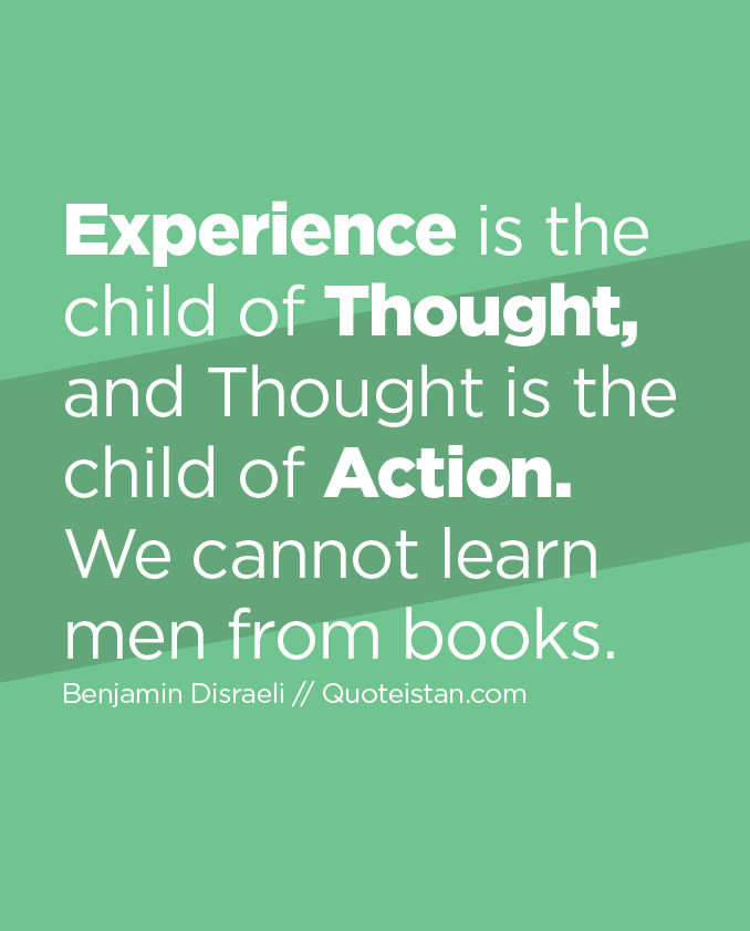 Experience is the child of Thought, and Thought is the child of Action. We cannot learn men from books.
