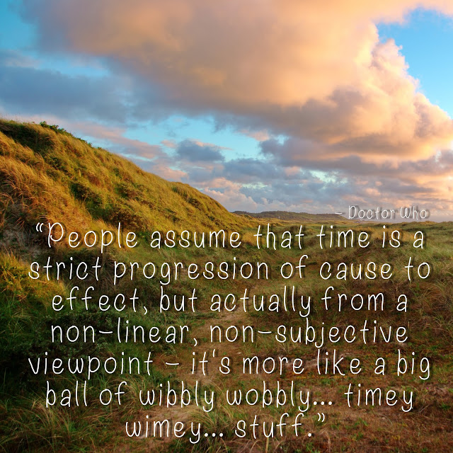 People assume that time is a strict progression of cause to effect, but actually from a non-linear, non-subjective viewpoint - it´s more like a big ball of wibbly wobbly...timey wimey...stuff. - Doctor Who