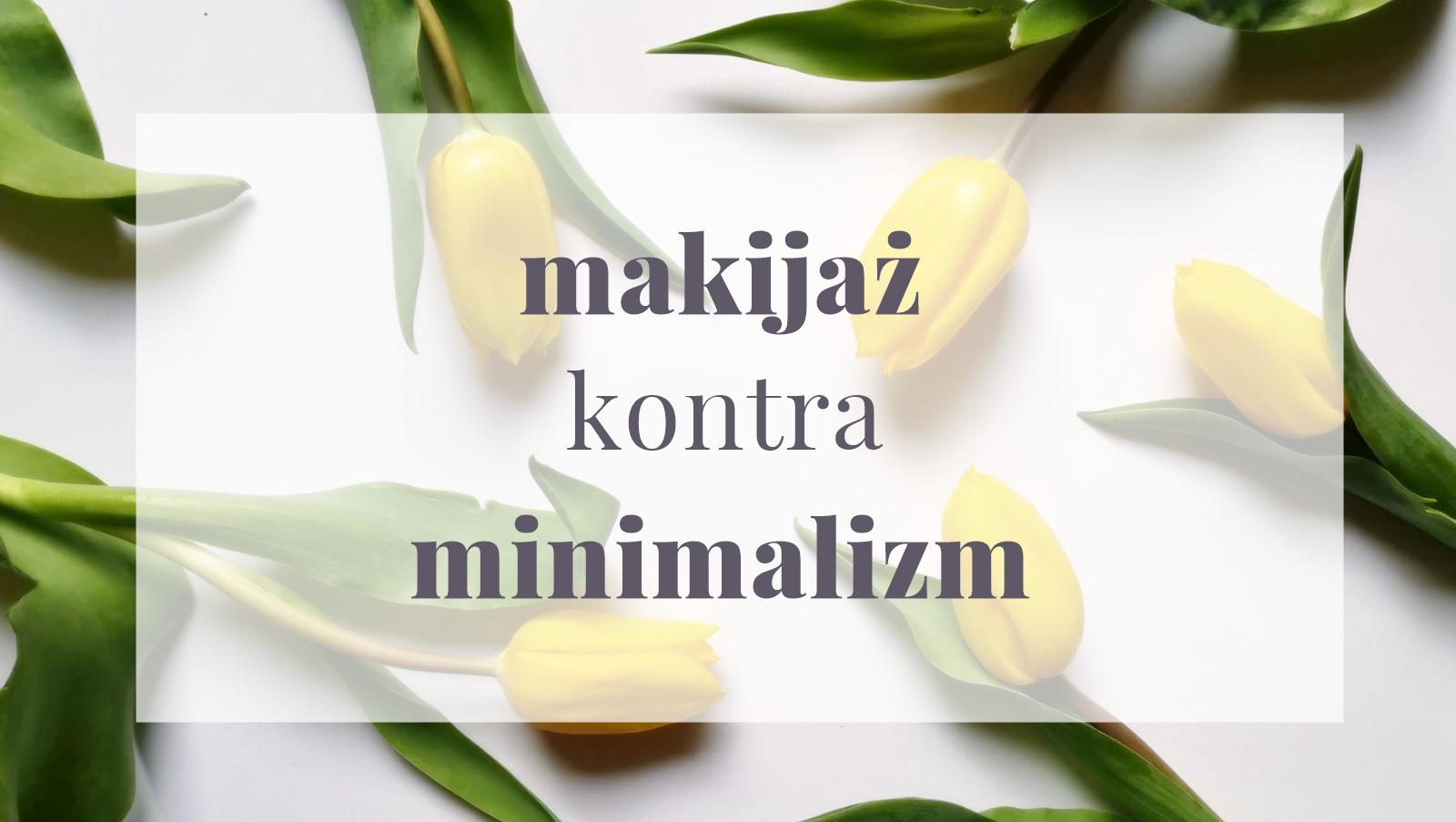 Makijaż minimalistki: czy go potrzebujemy, ile i właściwie jaki?