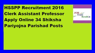 HSSPP Recruitment 2016 Clerk Assistant Professor Apply Online 34 Shiksha Pariyojna Parishad Posts