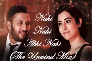 Nahi Nahi Abhi Nahi (The Unwind Mix)
