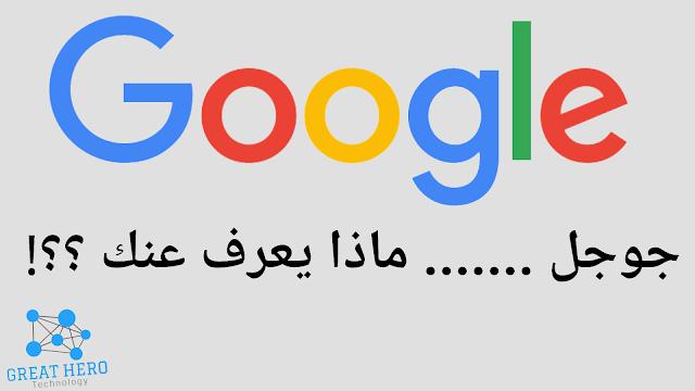 ماذا يعرف جوجل عنك ؟