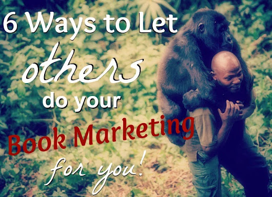 6 Ways To Let Others Do Your Book Marketing For You