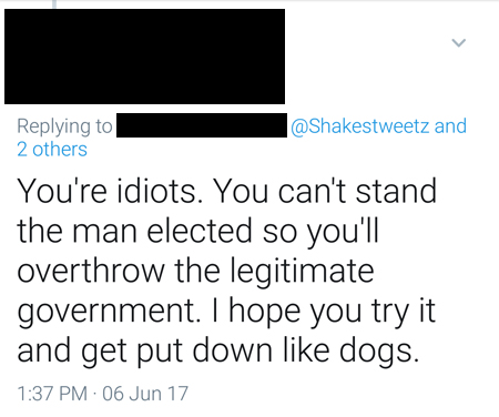 screencap of a tweeted response to me reading: 'You're idiots. You can't stand the man elected so you'll overthrow the legitimate government. I hope you try it and get put down like dogs.'